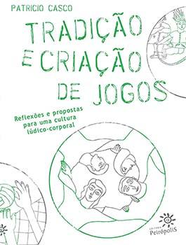 Tradição e criação de jogos - Reflexões e propostas para uma cultura lúdico-corporal, livro de Patricio Casco