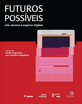 Futuros possíveis - Arte, museus e arquivos digitais, livro de Giselle Beiguelman, Ana Gonçalves Magalhães