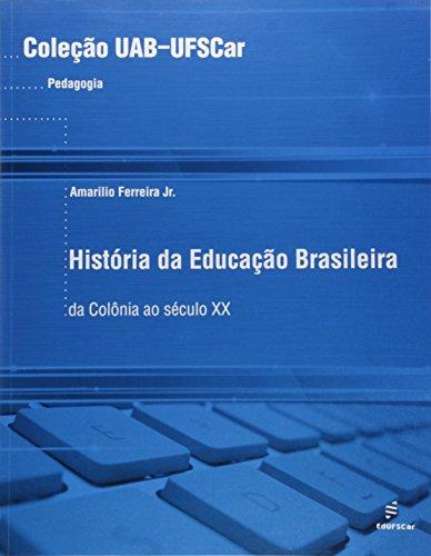 Historia Da Educacao Brasileira - Da Colonia Ao Seculo Xx, livro de Amarildo Ferreira Jr.