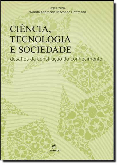 Ciência, Tecnologia e Sociedade: Desafios da Construção do Conhecimento, livro de Wanda Aparecida Machado Hoffmann