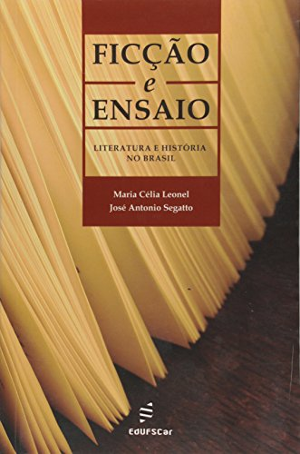 Ficção e Ensaio. Literatura e História no Brasil, livro de Jose Antonio Segatto, Maria Célia Leonel