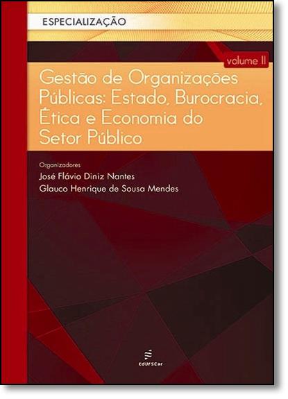 Gestão de Organizações Públicas: Estado, Burocracia, Ética e Economia do Setor Público - Vol.2, livro de José Flávio Diniz Nantes