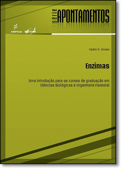 Enzimas: Uma Introdução Para os Cursos de Graduação em Ciências Biológicas e Engenharia Florestal - Série Apontamentos, livro de Vadim R. Viviani