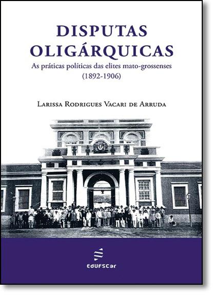 Disputas Oligárquicas as Práticas Políticas das Elites Mato-grossenses, livro de Larissa Rodrigues Vacari de Arruda