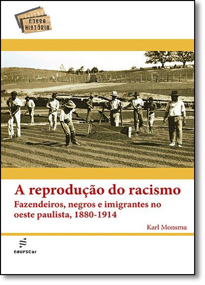 Reprodução do Racismo Fazendeiros, Negros e Imigrantes no Oeste Paulista, 1880-1914, A - Coleção Nossa História, livro de Karl Monsma