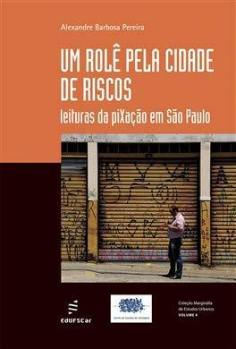 Um rolê pela cidade de riscos: leituras da piXação em São Paulo, livro de Alexandre Barbosa Pereira