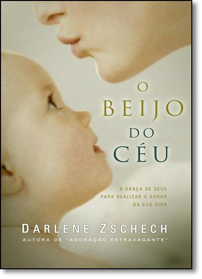 Beijo do Céu: A Graça de Deus Para Realizar o Sonho da Sua Vida, livro de Darlene Zschech