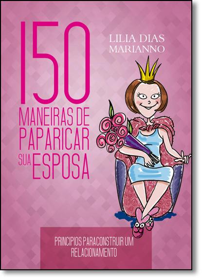 150 Maneiras de Paparicar sua Esposa: Princípios Para Construir um Relacionamento, livro de Lilia Dias Marianno