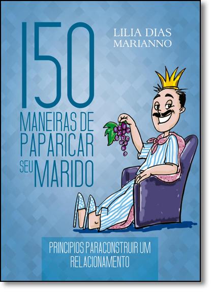 150 Maneiras de Paparicar seu Marido: Princípios Para Construir um Relacionamento, livro de Lilia Dias Marianno