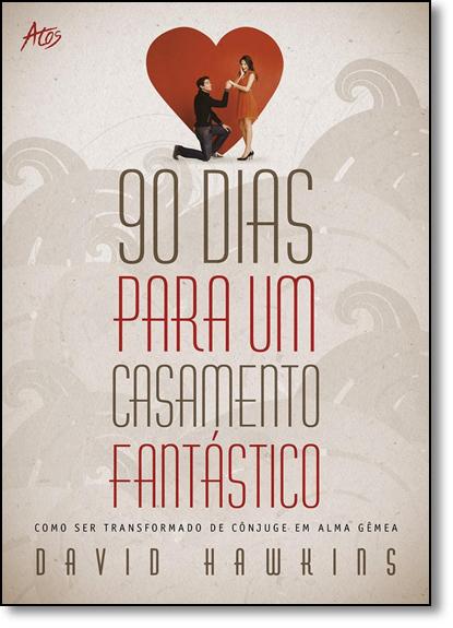90 Dias Para um Casamento Fantástico: Como Ser Transformado de Cônjuge em Alma Gêmea, livro de David Hawkins
