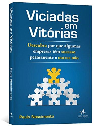 Viciadas em Vitórias: Descubra Por que Algumas Empresas Têm Sucesso Permanente e Outras Não, livro de Paulo Nascimento