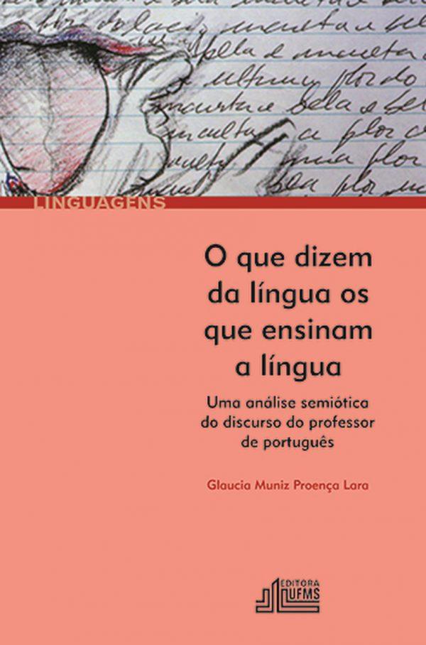 O Que Dizem da Língua os que Ensinam a Língua: Uma Análise Semiótica do Discurso do Professor de Português, livro de Glaucia Muniz Proença Lara