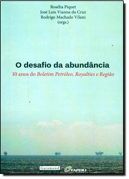 Desafio da Abundância, O: 10 Anos do Boletim Petróleo, Royalties e Região, livro de Rosélia Pìquet