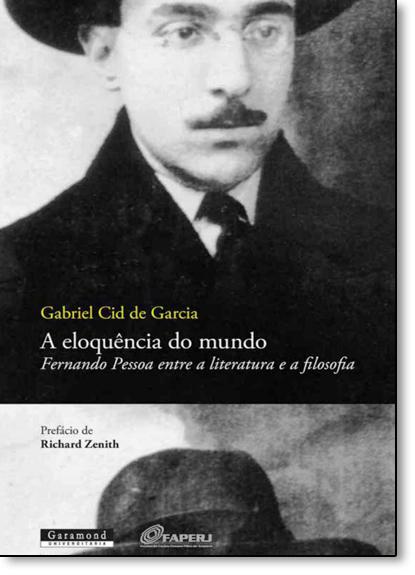 Eloquência do Mundo, A: Fernando Pessoa Entre a Literatura e a Filosofia, livro de Gabriel Cid de Garcia