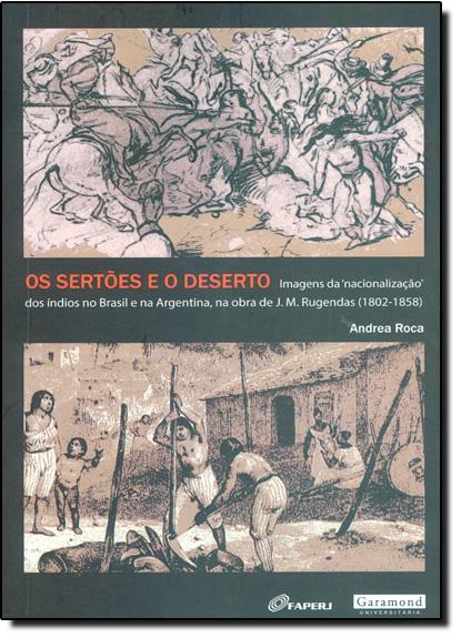 Sertões e o Deserto, Os: Imagens da Nacionalização dos Índios no Brasil e na Argentina, na Obra de J. M. Rugendas, livro de Andrea Roca
