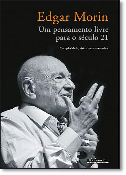 Edgar Morin - Um Pensamento Livre Para o Século 21: Complexidade, Vivência e Testemunho, livro de Alfredo Pena Vega