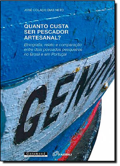 Quanto Custa Ser Pescador Artesanal? Etnografia, Relato e Comparação Entre Dois Povoados Pesqueiros no Brasil e em Portu, livro de José Colaço Dias Neto