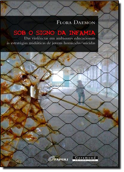 Sob o Signo da Infamia: Das Violências em Ambientes Educacionais Às Estratégias de Jovens Homicidas Suicidas, livro de Flora Daemon