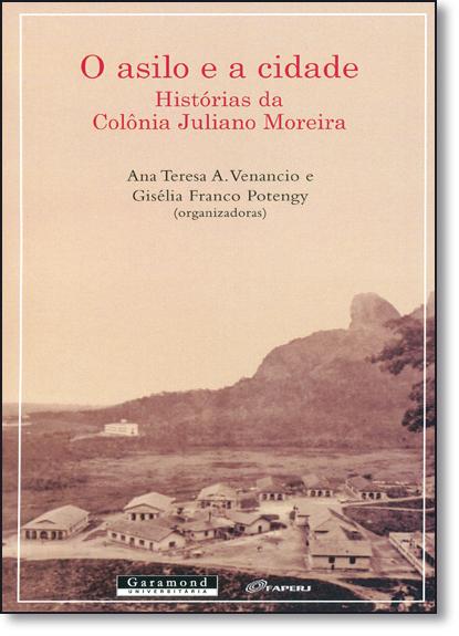 Asilo e a Cidade, O: Histórias da Colônia Juliano Moreira, livro de Ana Teresa A. Venâncio