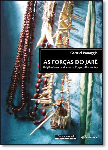 Forças do Jarê, As: Religião de Matriz Africana da Chapada Diamantina, livro de Gabriel Banaggia