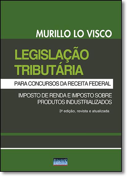 Legislação Tributária Para Concursos da Receita Federal: Imposto de Renda e Imposto Sobre Produtos Industrializados, livro de Murillo Lo Visco