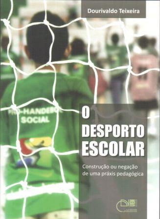 O desporto escolar - Construção ou negação de uma práxis pedagógica, livro de Dourivaldo Teixeira