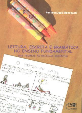 Leitura, escrita e gramática no ensino fundamental - Das teorias às práticas docentes, livro de Renilson José Menegassi