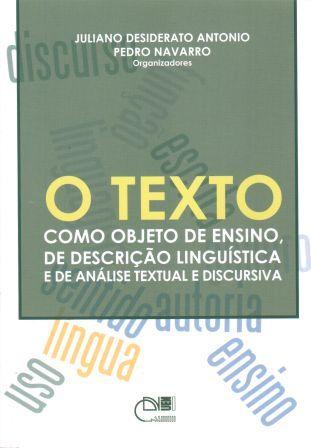 O texto como objeto de ensino, de descrição lingüística e de análise discursiva e textual, livro de Juliano Desiderato Antonio, Pedro Navarro