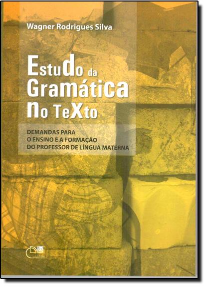 Estudo da Gramática no Texto: Demandas Para o Ensino e a Formação do Professor de Língua Materna, livro de Wagner Rodrigues Silva