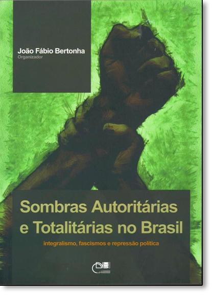 Sombras Autoritárias e Totalitárias no Brasil: Integralismo, Fascismos e Repressão Política, livro de João Fábio Bertonha