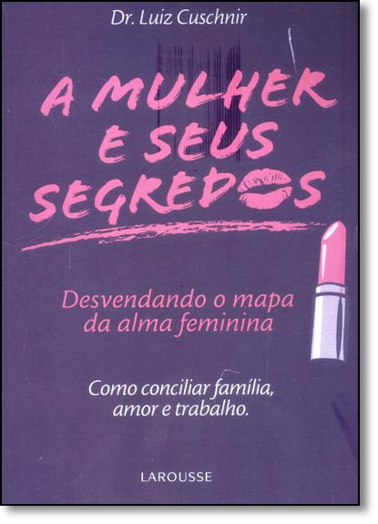 Mulher e Seus Segredos, A: Desevendando o Mapa da Alma Feminina, livro de Luiz Cuschnir