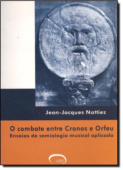 Combate Entre Cronos E Orfeu, O: Ensaios De Semiologia Musical Aplicada, livro de Jean-Jacques Nattiez