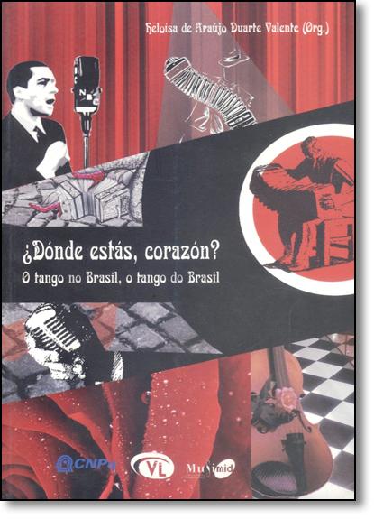 Dónde Estás, Corazón?: O Tango no Brasil, o Tango do Brasil, livro de Heloisa de Araujo Duarte Valente