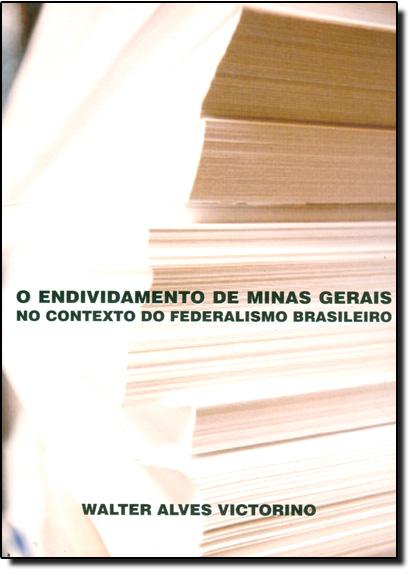 Endividamento de Minas Gerais no Contexto do Federalismo Brasileiro, O, livro de VICTORINO