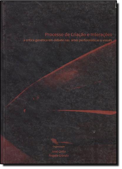 Processo de Criação e Interações: A Crítica Genética em Debate em Arte Performáticas e Visuais - 2 Volumes, livro de José Cirillo