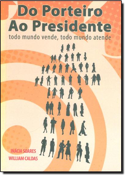 Do Porteiro ao Presidente: Todo Mundo Vende, Todo Mundo Atende, livro de Inacia Soares | William Caldas