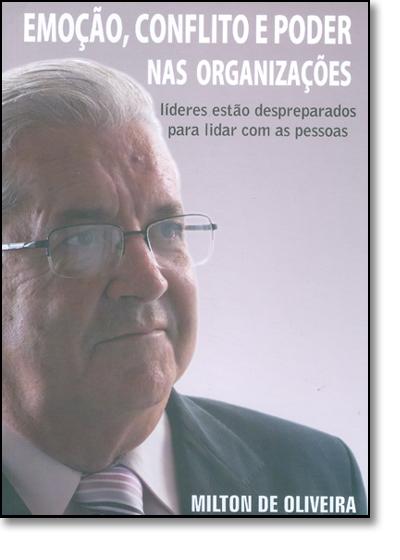Emoção, Conflito E Poder Nas Organizações: Lideres Estão Despreparados Para Lidar Com As Pessoas, livro de Milton de Oliveira