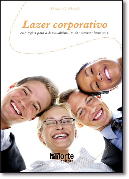 Lazer Corporativo : Estratégias Para o Desenvolvimento dos Recursos Humanos, livro de Marcos G. Maciel