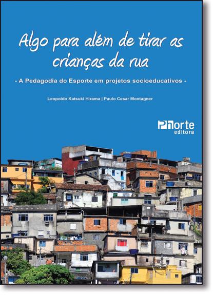 Algo Para Além de Tirar as Crianças da Rua: A Pedagogia do Esporte em Projetos Socioeducativos, livro de Leopoldo Katuki Hirama