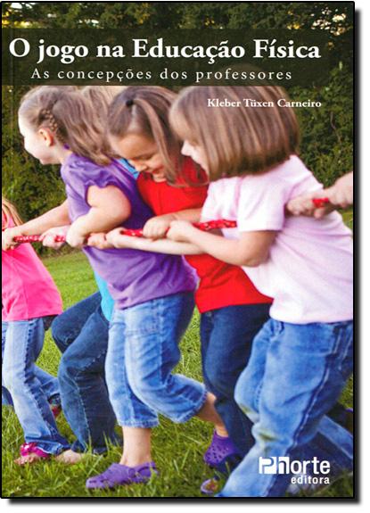 Jogo na Educação Física: As Concepções dos Professores, livro de Kleber Tuxen Carneiro