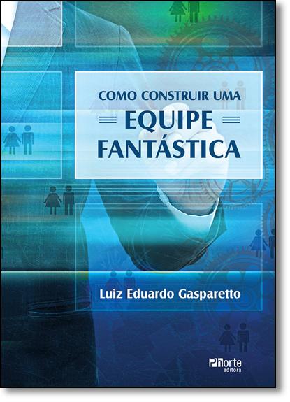 Como Construir uma Equipe Fantástica, livro de Luiz Eduardo Gonçalves Gasparetto