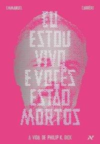 Eu Estou Vivo e Vocês Estão Mortos. A vida de Philip K. Dick, livro de Emmanuel Carrére