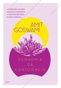 Economia da Consciência. Construindo Um Novo Paradigma Econômico a Partir dos Princípios da Física Quântica, livro de Amit Goswami