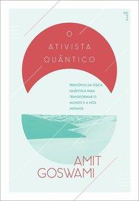 O Ativista Quântico. Princípios da física quântica para mudar o mundo e a nós mesmos - 2ª Edição, livro de Amit Goswami