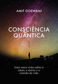 Consciência Quântica. Uma nova visão sobre o amor, a morte, e o sentido da vida, livro de GOSWAMI, AMIT