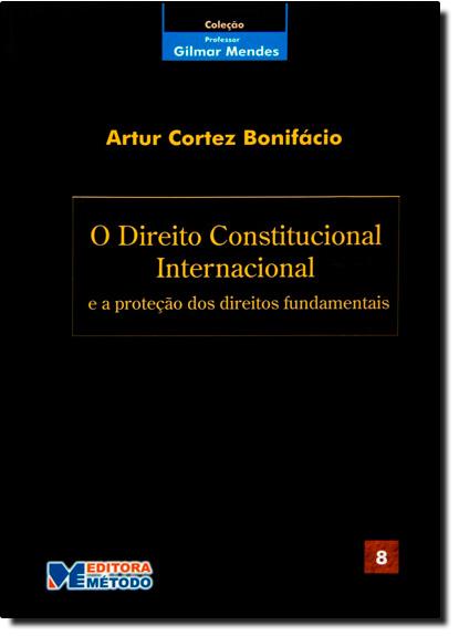 Direito Constitucional Internacional e a Protecao dos Direitos Fundamentais, livro de Artur Cortez Bonifacio