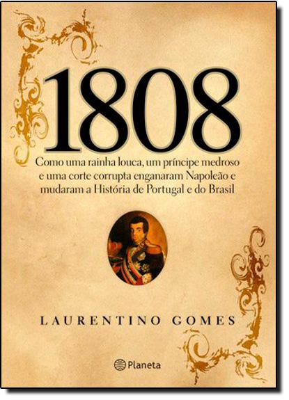 1808: Como uma Rainha Louca, um Príncipe Medroso e uma Corte Corrupta Enganaram Napoleão e Mudaram a História de Portuga, livro de Laurentino Gomes