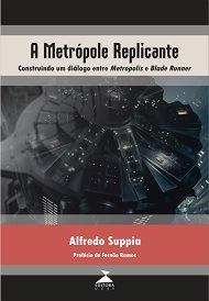 A metrópole replicante: construindo um diálogo entre Metropolis e Blade Runner, livro de Alfredo Suppia