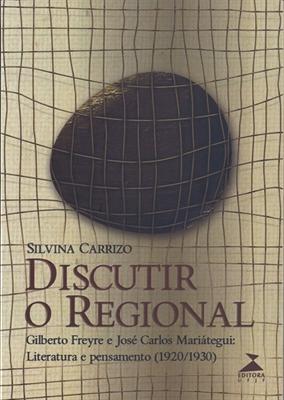 Discutir o regional - Gilberto Freyre e José Carlos Mariátegui: literatura e pensamento (1920/1930), livro de Silvina Carrizo
