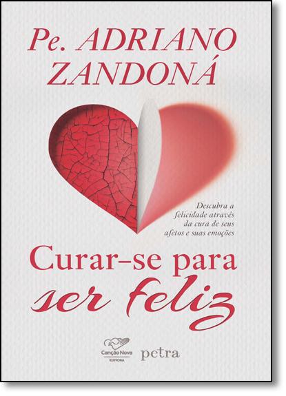 Curar-se Para ser Feliz: Descubra a Felicidade Através da Cura de Seus Afetos e Suas Emoções, livro de Pe. Adriano Zandoná
